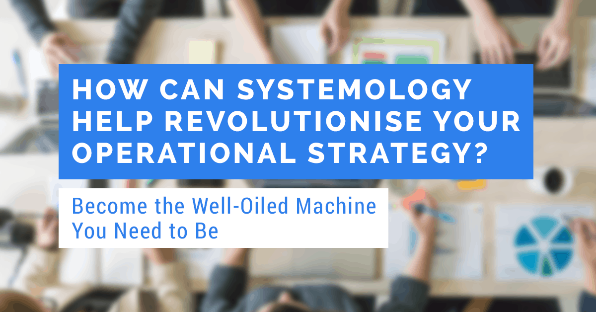 how can SYSTEMology® revolutionise your operational strategy